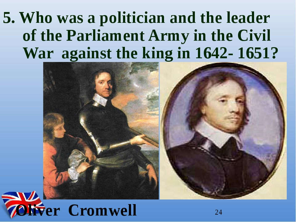 Oliver Cromwell 5. Who was a politician and the leader of the Parliament Arm...