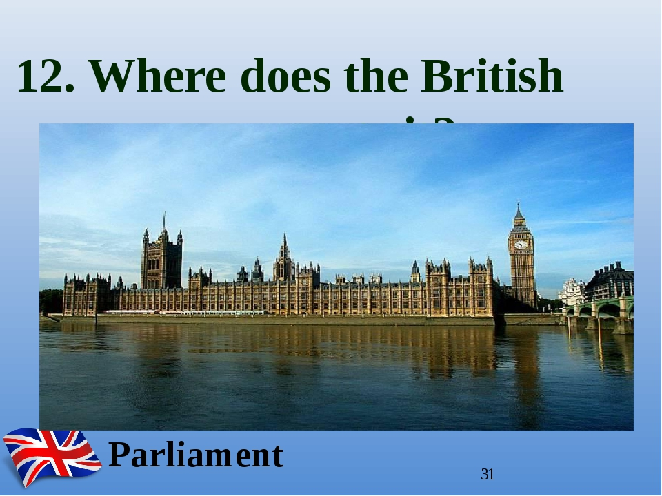 12. Where does the British government sit? In the Houses of Parliament