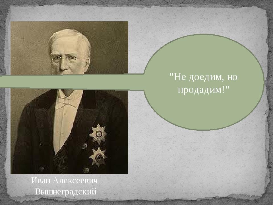 """""""Не доедим, но продадим!"""" Иван Алексеевич Вышнеградский"""