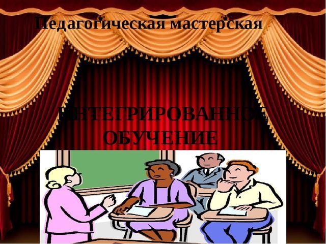 Педагогическая мастерская ИНТЕГРИРОВАННОЕ ОБУЧЕНИЕ