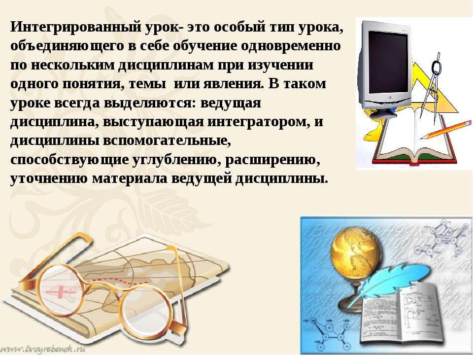 Интегрированный урок- это особый тип урока, объединяющего в себе обучение од...