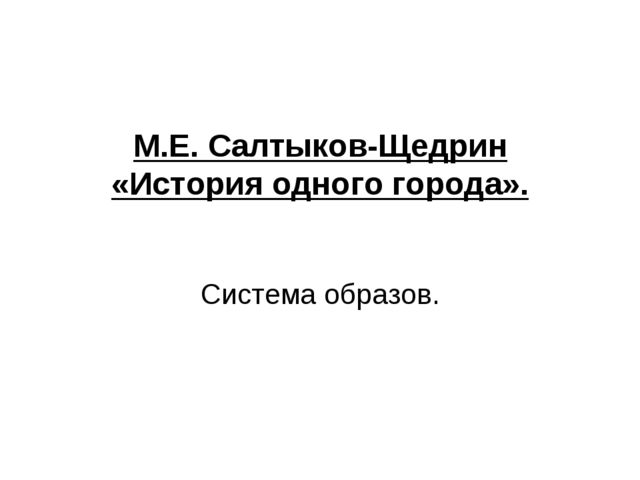 М.Е. Салтыков-Щедрин «История одного города». Система образов.