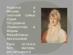 Родился в Москве в знатной семье Юрия Петровича Лермонтова и Марии Михайловн