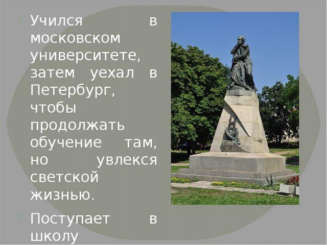 Учился в московском университете, затем уехал в Петербург, чтобы продолжать...