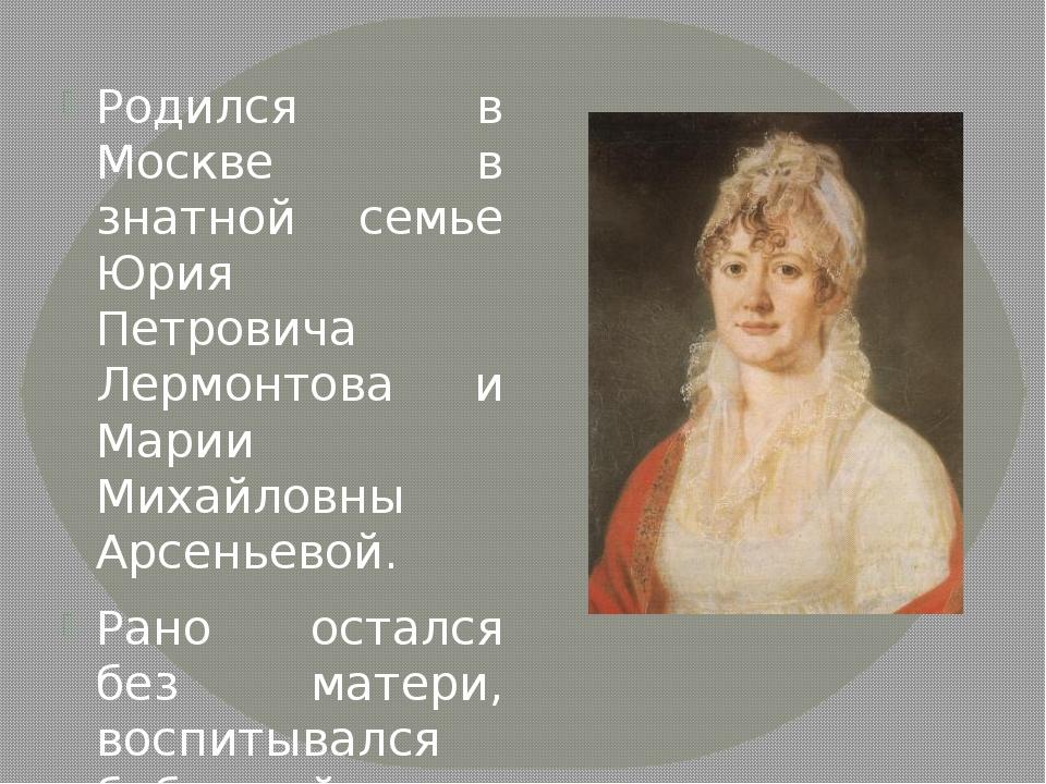 Родился в Москве в знатной семье Юрия Петровича Лермонтова и Марии Михайловн...