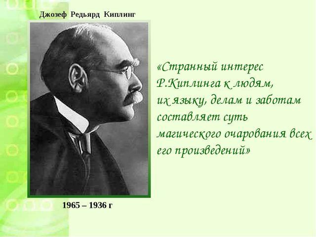 1965 – 1936 г «Странный интерес Р.Киплинга к людям, их языку, делам и заботам...