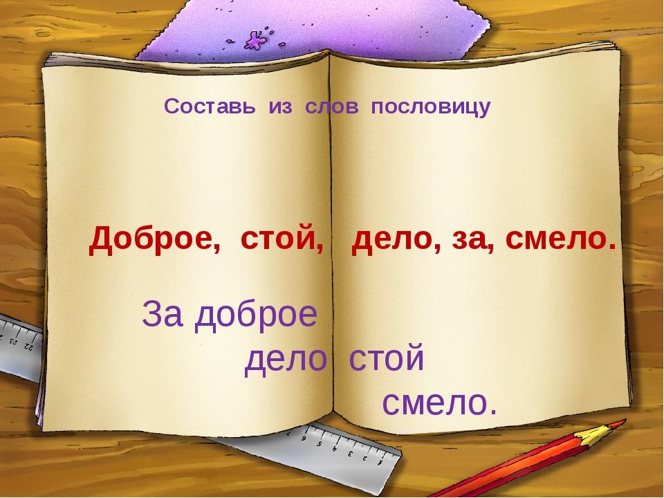 Составь из слов пословицу Доброе, стой, дело, за, смело. За доброе дело ст...
