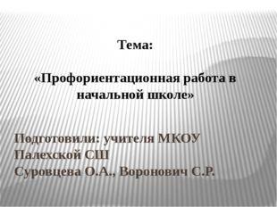Подготовили: учителя МКОУ Палехской СШ Суровцева О.А., Воронович С.Р. Тема: