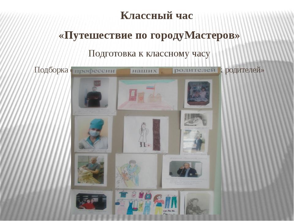 Классный час «Путешествие по городуМастеров» Подготовка к классному часу Под...