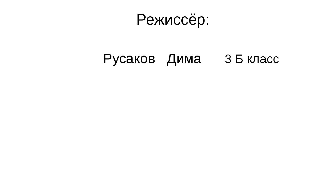 Режиссёр: Русаков Дима 3 Б класс
