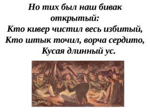 Но тих был наш бивак открытый: Кто кивер чистил весь избитый, Кто штык точил,