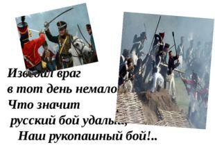 Изведал враг в тот день немало, Что значит русский бой удалый, Наш рукопашн