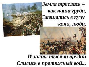 Земля тряслась – как наши груди, Смешались в кучу кони, люди, И залпы тысячи