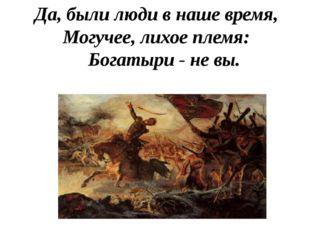 Да, были люди в наше время, Могучее, лихое племя: Богатыри - не вы.