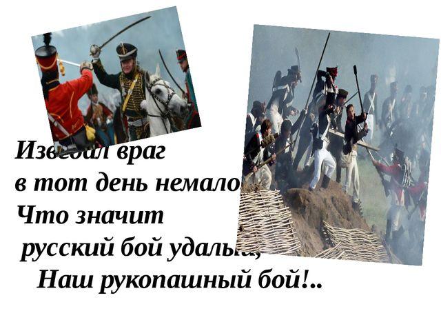 Изведал враг в тот день немало, Что значит русский бой удалый, Наш рукопашн...