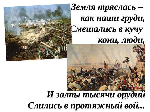 Земля тряслась – как наши груди, Смешались в кучу кони, люди, И залпы тысячи...