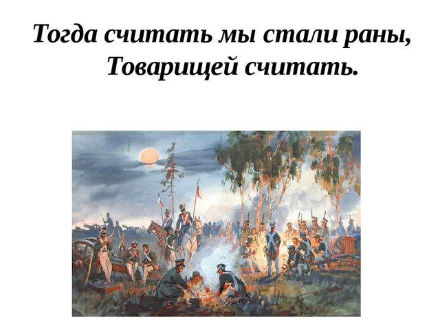 Тогда считать мы стали раны, Товарищей считать.