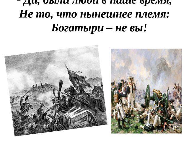 - Да, были люди в наше время, Не то, что нынешнее племя: Богатыри – не вы!