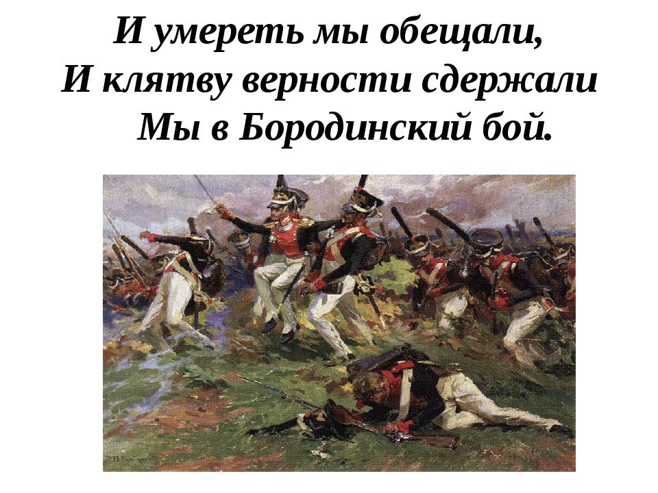 И умереть мы обещали, И клятву верности сдержали Мы в Бородинский бой.