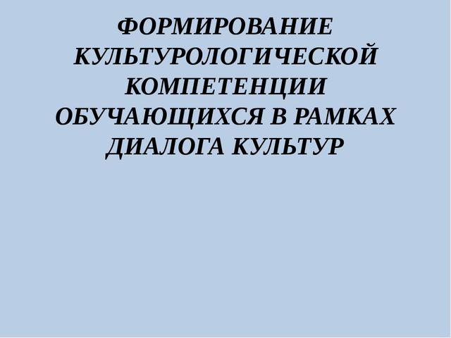 ФОРМИРОВАНИЕ КУЛЬТУРОЛОГИЧЕСКОЙ КОМПЕТЕНЦИИ ОБУЧАЮЩИХСЯ В РАМКАХ ДИАЛОГА КУЛЬ...