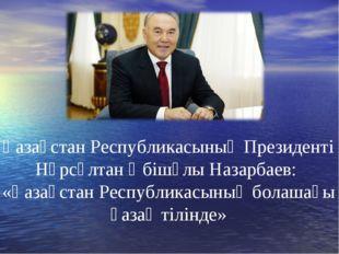 Қазақстан Республикасының Президенті Нұрсұлтан Әбішұлы Назарбаев: «Қазақстан