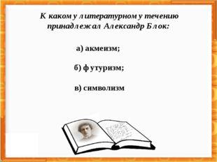 а) акмеизм; в) символизм б) футуризм; К какому литературному течению принадле