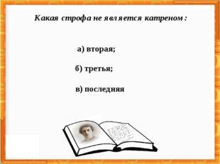 а) вторая; в) последняя б) третья; Какая строфа не является катреном: