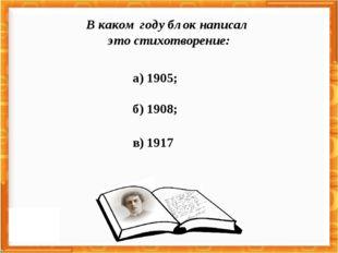 а) 1905; б) 1908; в) 1917 В каком году блок написал это стихотворение: