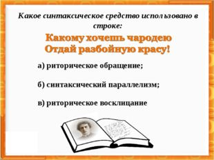 а) риторическое обращение; в) риторическое восклицание б) синтаксический пара
