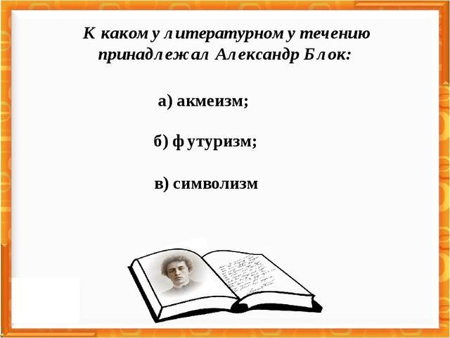 а) акмеизм; в) символизм б) футуризм; К какому литературному течению принадле...