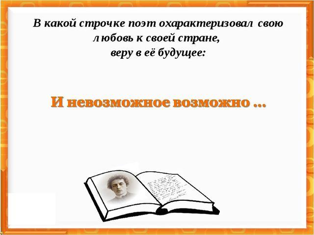 В какой строчке поэт охарактеризовал свою любовь к своей стране, веру в её бу...