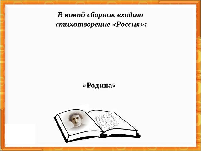 «Родина» В какой сборник входит стихотворение «Россия»:
