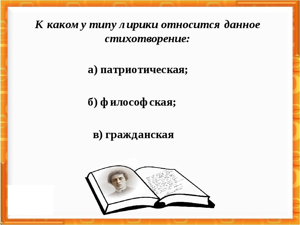 б) философская; а) патриотическая; в) гражданская К какому типу лирики относи...