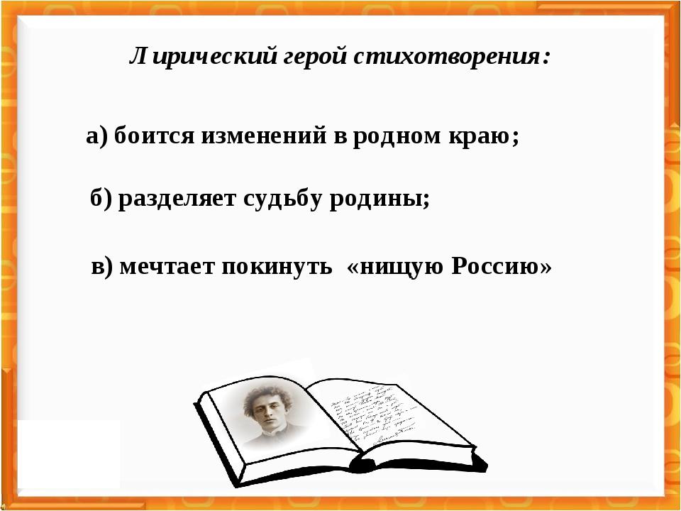 а) боится изменений в родном краю; б) разделяет судьбу родины; в) мечтает пок...