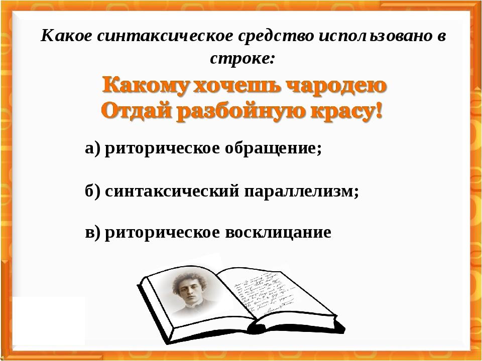 а) риторическое обращение; в) риторическое восклицание б) синтаксический пара...