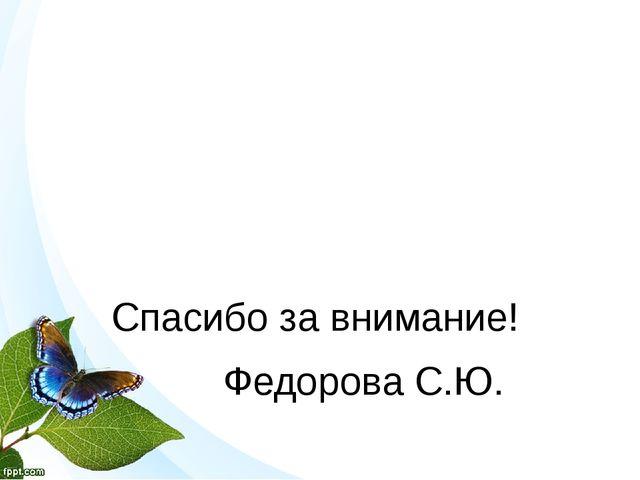Спасибо за внимание! Федорова С.Ю.