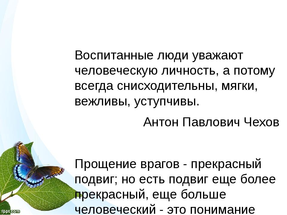 Воспитанные люди уважают человеческую личность, а потому всегда снисходитель...