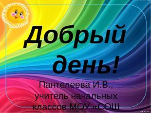 Добрый день! Пантелеева И.В., учитель начальных классов МОУ «СОШ №1 г. Пугаче