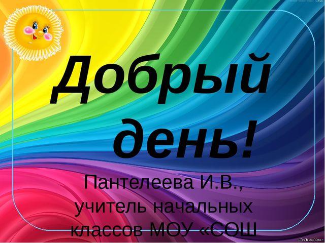 Добрый день! Пантелеева И.В., учитель начальных классов МОУ «СОШ №1 г. Пугаче...