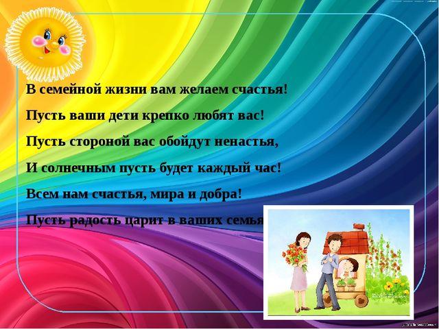В семейной жизни вам желаем счастья! Пусть ваши дети крепко любят вас! Пусть...