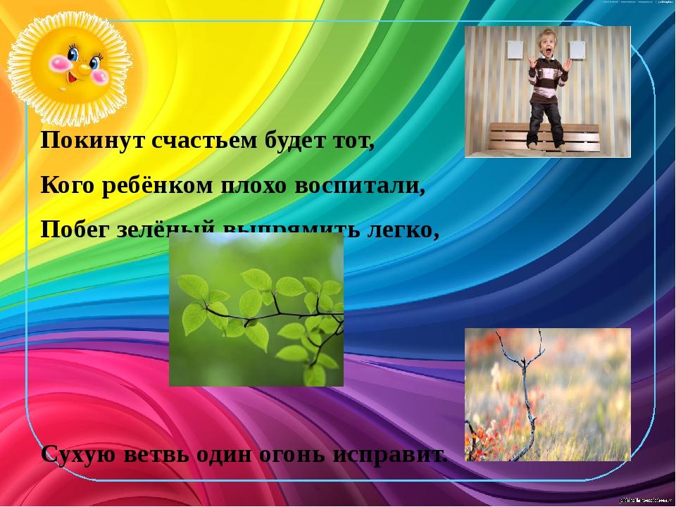 Покинут счастьем будет тот, Кого ребёнком плохо воспитали, Побег зелёный вып...