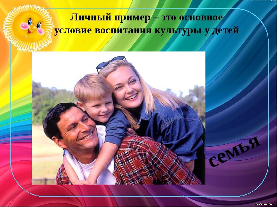 Личный пример – это основное условие воспитания культуры у детей семья