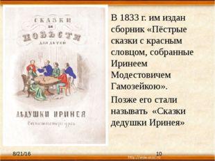 В 1833 г. им издан сборник «Пёстрые сказки с красным словцом, собранные Ирине