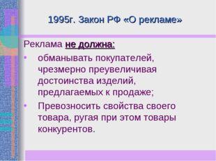 1995г. Закон РФ «О рекламе» Реклама не должна: обманывать покупателей, чрезме