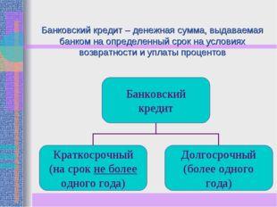 Банковский кредит – денежная сумма, выдаваемая банком на определенный срок на