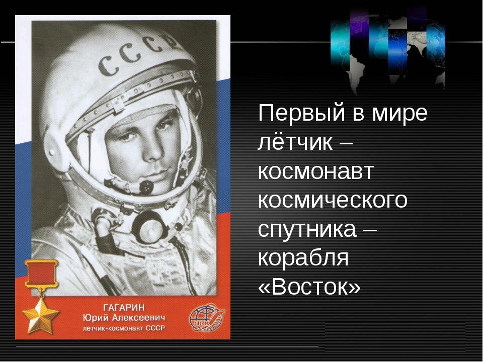Первый в мире лётчик – космонавт космического спутника – корабля «Восток»