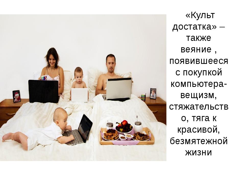 «Культ достатка» – также веяние , появившееся с покупкой компьютера- вещизм,...
