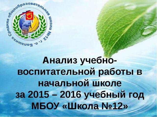 Анализ учебно-воспитательной работы в начальной школе за 2015 – 2016 учебный...