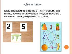 «Два и пять» Цель: познакомить ребенка с числительными два и пять, научить со