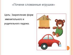 «Почини сломанные игрушки» Цель: Закрепление форм именительного и родительног